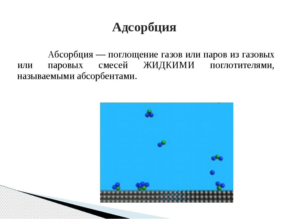 Абсорбция — поглощение газов или паров из газовых или паровых смесей ЖИДКИ...