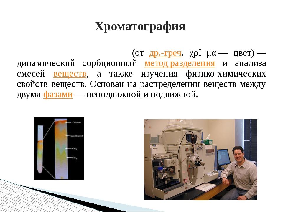 Хроматогра́фия (от др.-греч. χρῶμα— цвет)— динамический сорбционный мето...
