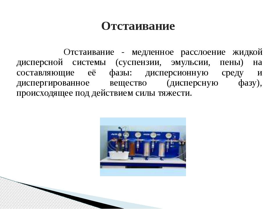 Отстаивание - медленное расслоение жидкой дисперсной системы (суспензии, э...