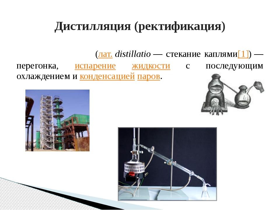 Дистилля́ция (лат.distillatio— стекание каплями[1])— перегонка, испарение...