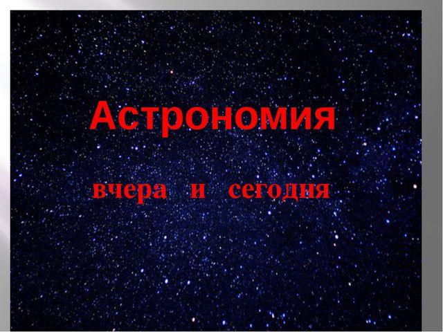 Астрономия вчера и сегодня