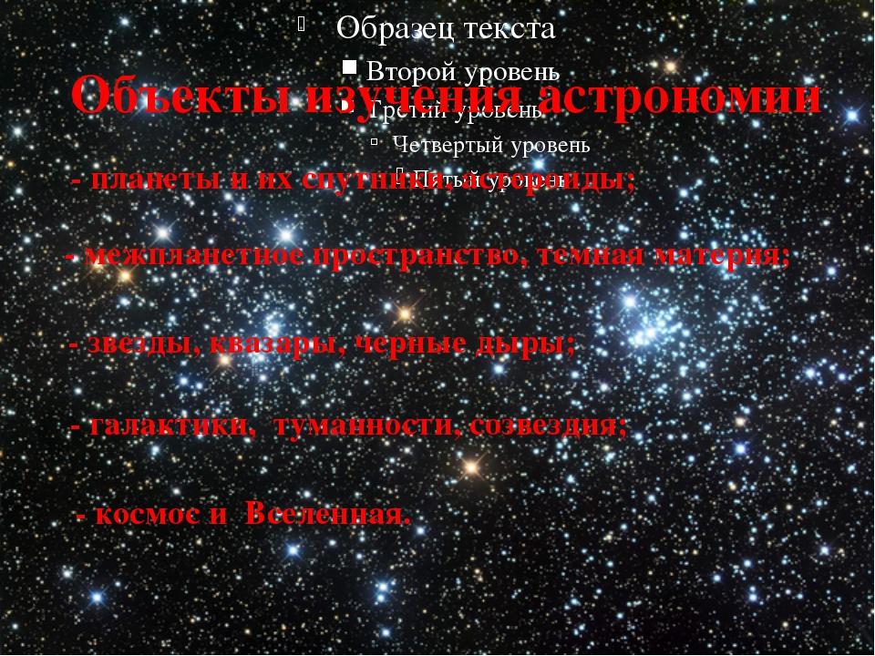 Объекты изучения астрономии - планеты и их спутники, астероиды; - межпланетн...