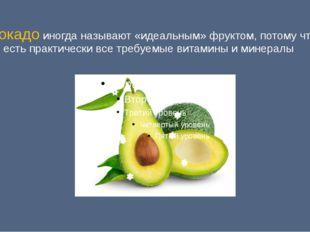 Авокадо иногда называют «идеальным» фруктом, потому что в нем есть практическ