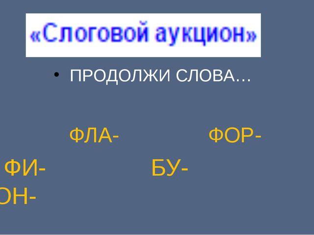 ПРОДОЛЖИ СЛОВА… ФЛА- ФОР- ФИ- БУ- КОН-