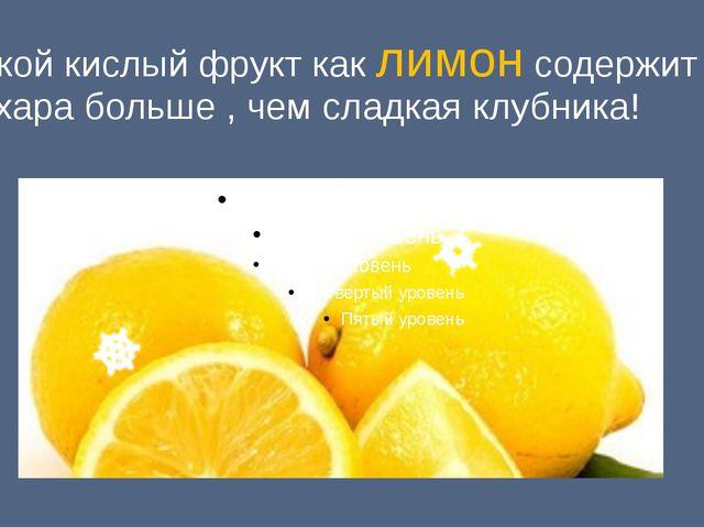 Такой кислый фрукт как лимон содержит сахара больше , чем сладкая клубника!