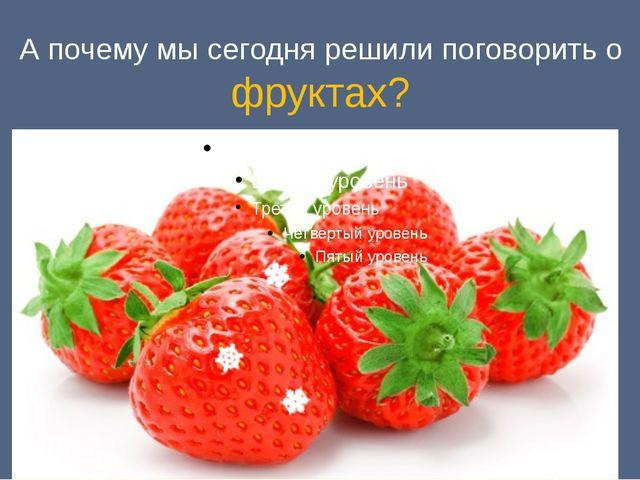 А почему мы сегодня решили поговорить о фруктах?