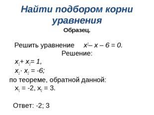 Найти подбором корни уравнения Образец. Решить уравнение х2– х – 6 = 0. Решен