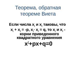 Теорема, обратная теореме Виета Если числа х1 и х2 таковы, что х1 + х2 = -р,