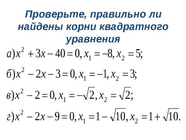Проверьте, правильно ли найдены корни квадратного уравнения