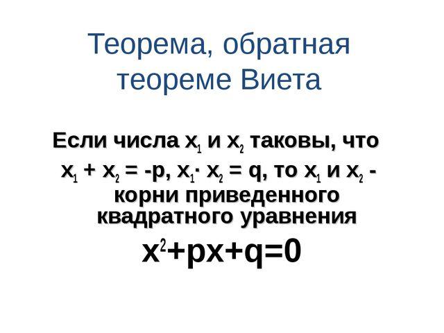 Теорема, обратная теореме Виета Если числа х1 и х2 таковы, что х1 + х2 = -р,...