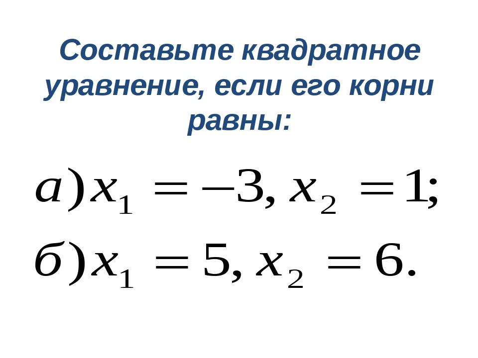 Составьте квадратное уравнение, если его корни равны: