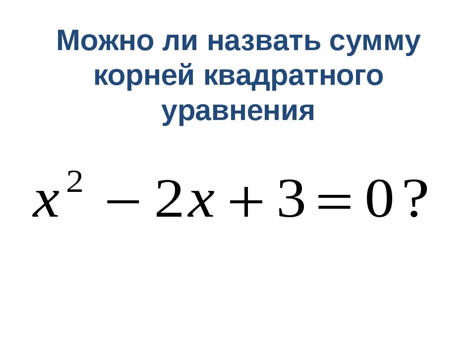 Можно ли назвать сумму корней квадратного уравнения