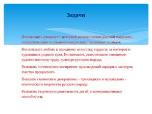 Познакомить учащихся с историей возникновения русской матрешки, отличительным