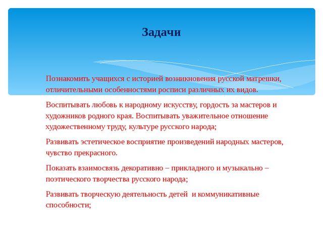 Познакомить учащихся с историей возникновения русской матрешки, отличительным...