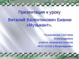 Презентация к уроку Виталий Валентинович Бианки «Музыкант». Пузырникова Светл