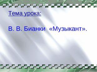 Тема урока: В. В. Бианки «Музыкант».
