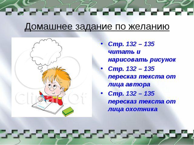 Домашнее задание по желанию Стр. 132 – 135 читать и нарисовать рисунок Стр. 1...
