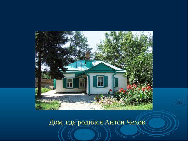 Дом, где родился Антон Чехов