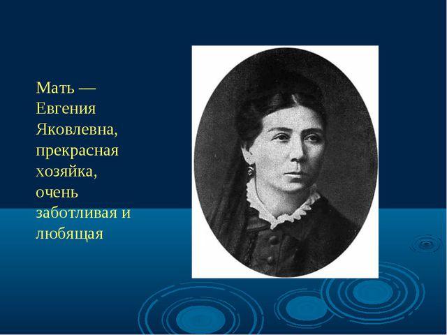 Мать — Евгения Яковлевна, прекрасная хозяйка, очень заботливая и любящая