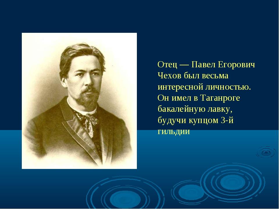 Отец — Павел Егорович Чехов был весьма интересной личностью. Он имел в Таганр...