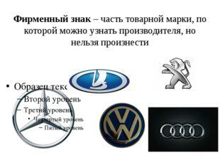 Фирменный знак – часть товарной марки, по которой можно узнать производителя,
