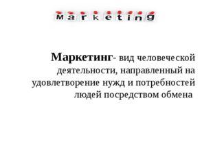 Маркетинг- вид человеческой деятельности, направленный на удовлетворение нужд