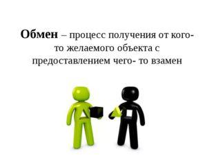 Обмен – процесс получения от кого- то желаемого объекта с предоставлением чег