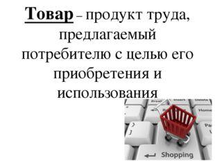 Товар – продукт труда, предлагаемый потребителю с целью его приобретения и ис