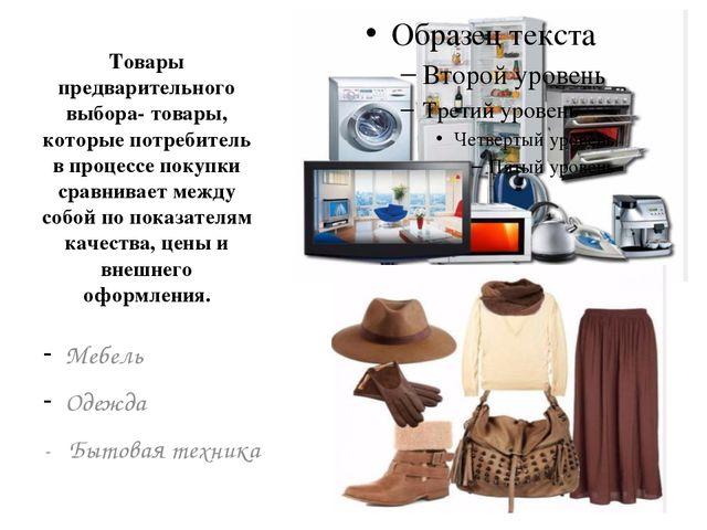 Товары предварительного выбора- товары, которые потребитель в процессе покупк...