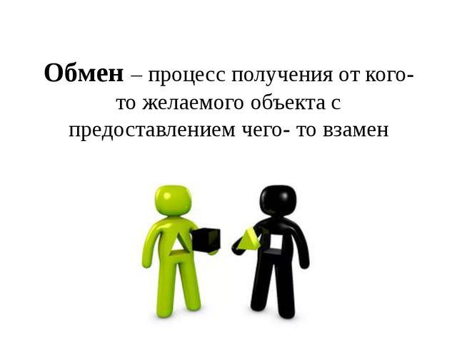 Обмен – процесс получения от кого- то желаемого объекта с предоставлением чег...