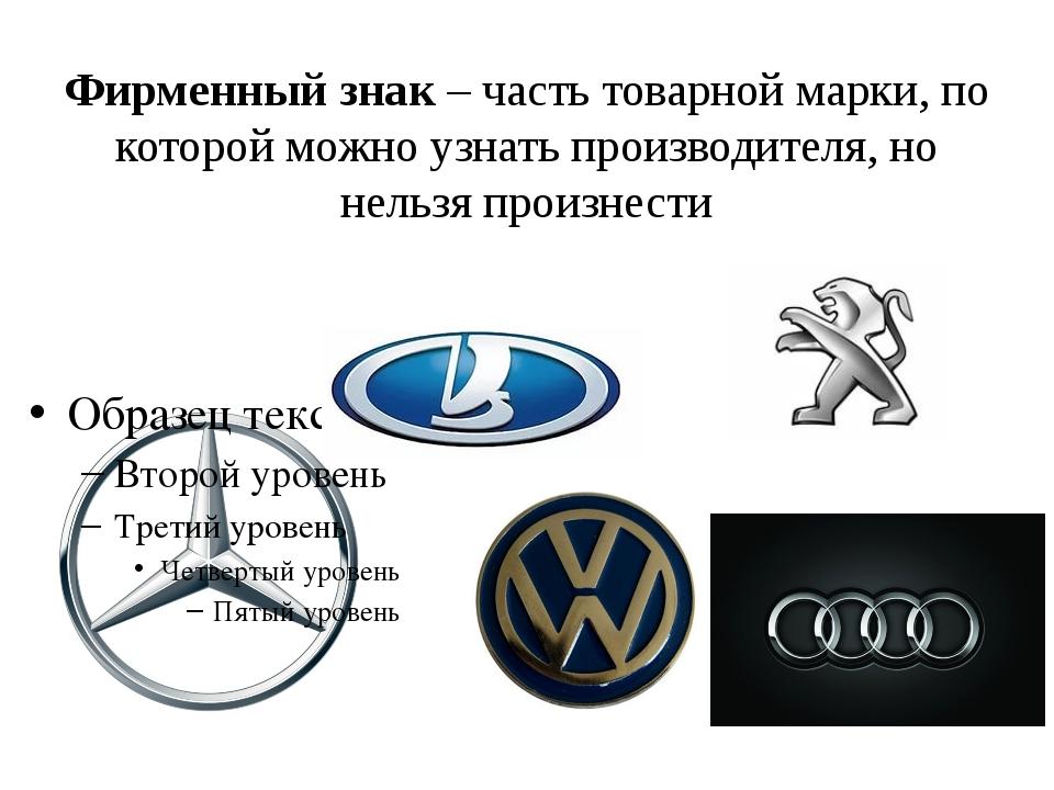 Фирменный знак – часть товарной марки, по которой можно узнать производителя,...