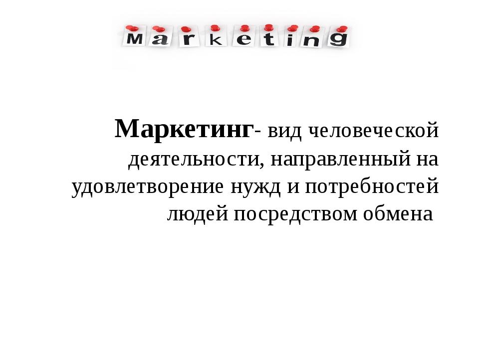 Маркетинг- вид человеческой деятельности, направленный на удовлетворение нужд...