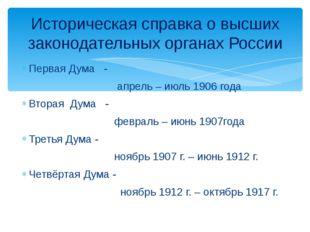 Первая Дума - апрель – июль 1906 года Вторая Дума - февраль – июнь 1907года Т