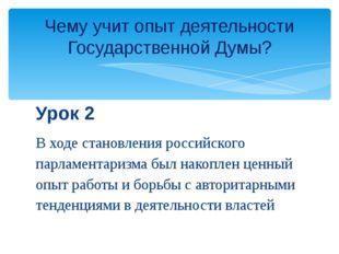 Урок 2 В ходе становления российского парламентаризма был накоплен ценный опы