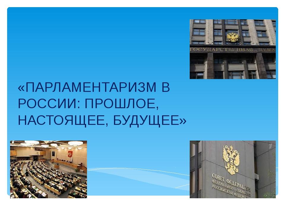 «ПАРЛАМЕНТАРИЗМ В РОССИИ: ПРОШЛОЕ, НАСТОЯЩЕЕ, БУДУЩЕЕ»