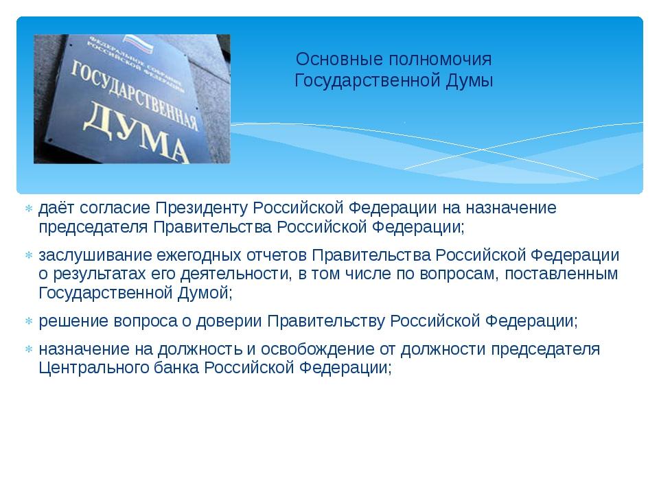 даёт согласие Президенту Российской Федерации на назначение председателя Прав...