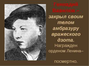 Геннадий Вавилов – закрыл своим телом амбразуру вражеского дзота. Награжден о