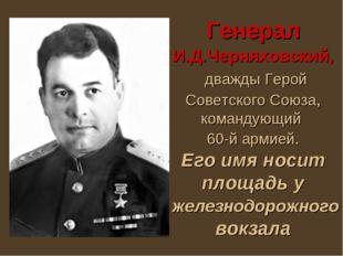 Генерал И.Д.Черняховский, дважды Герой Советского Союза, командующий 60-й арм