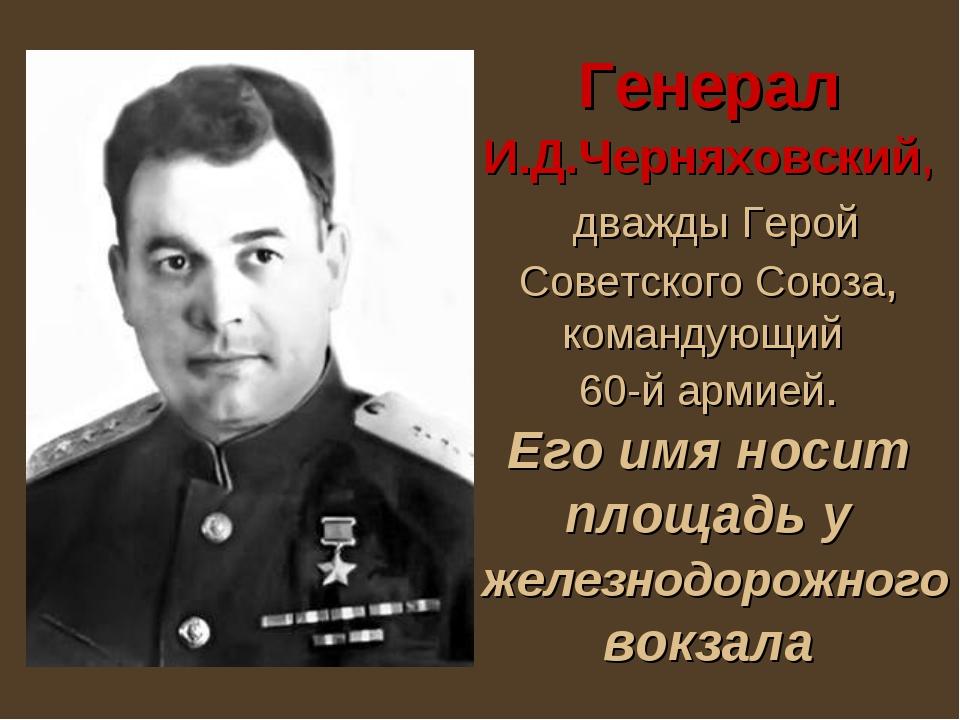 Генерал И.Д.Черняховский, дважды Герой Советского Союза, командующий 60-й арм...