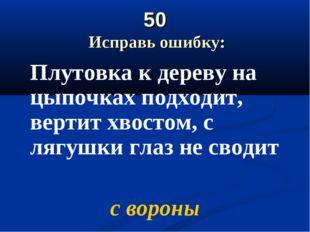 50 Исправь ошибку: Плутовка к дереву на цыпочках подходит, вертит хвостом, с