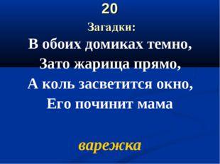20 Загадки: В обоих домиках темно, Зато жарища прямо, А коль засветится окно,