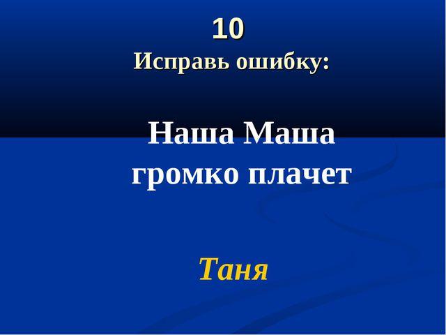 10 Исправь ошибку: Наша Маша громко плачет Таня