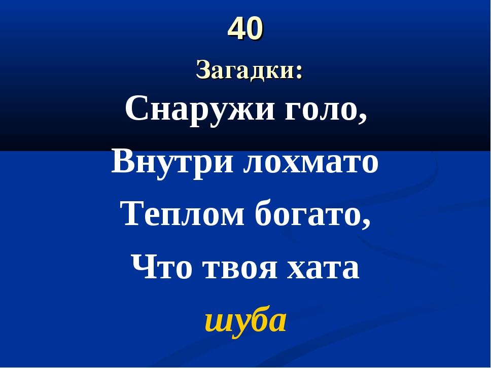 40 Загадки: Снаружи голо, Внутри лохмато Теплом богато, Что твоя хата шуба