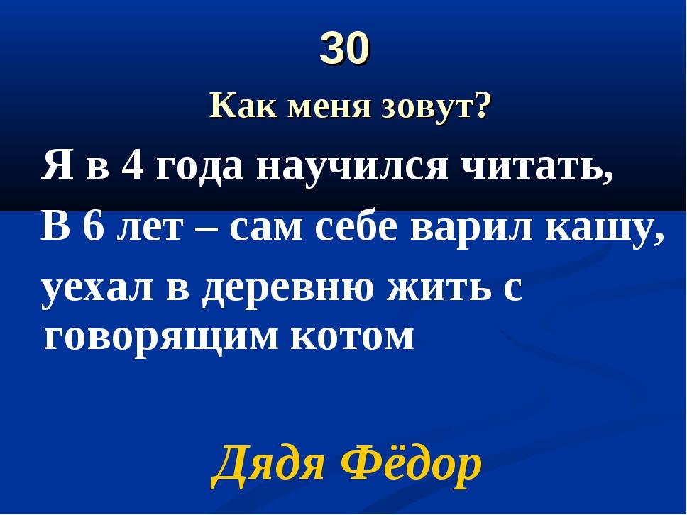 30 Как меня зовут? Я в 4 года научился читать, В 6 лет – сам себе варил кашу,...