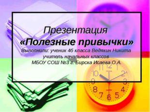 Презентация «Полезные привычки» Выполнили: ученик 4б класса Ведякин Никита уч
