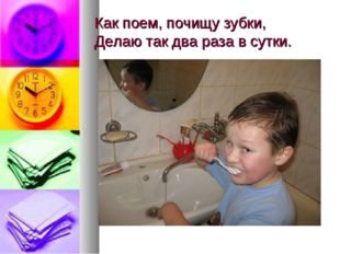 Как поем, почищу зубки, Делаю так два раза в сутки.