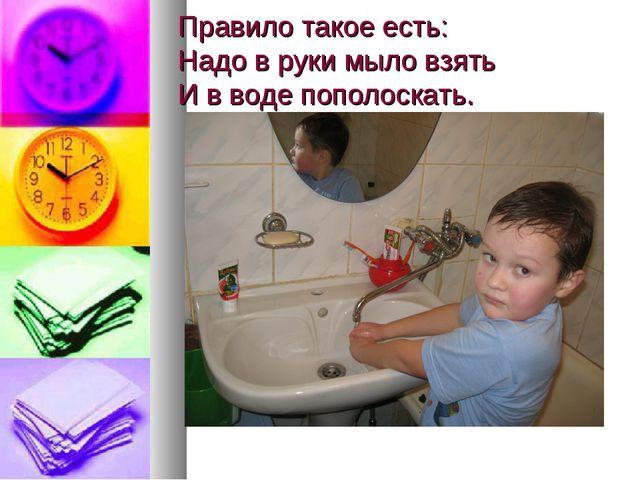 Правило такое есть: Надо в руки мыло взять И в воде пополоскать.