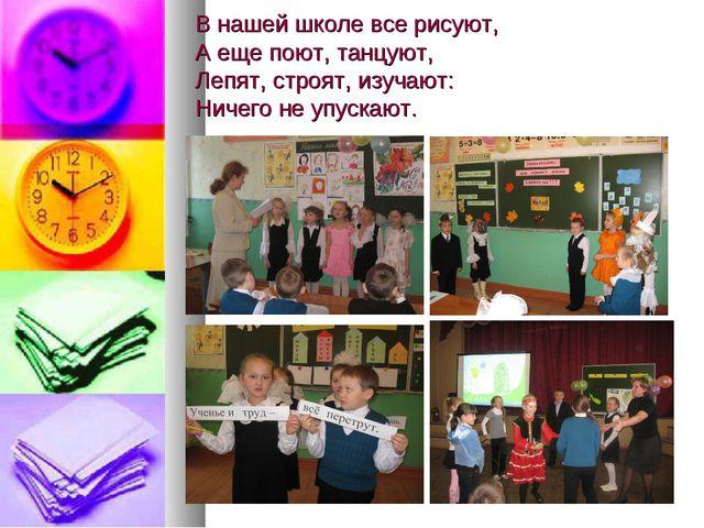 В нашей школе все рисуют, А еще поют, танцуют, Лепят, строят, изучают: Ничего...