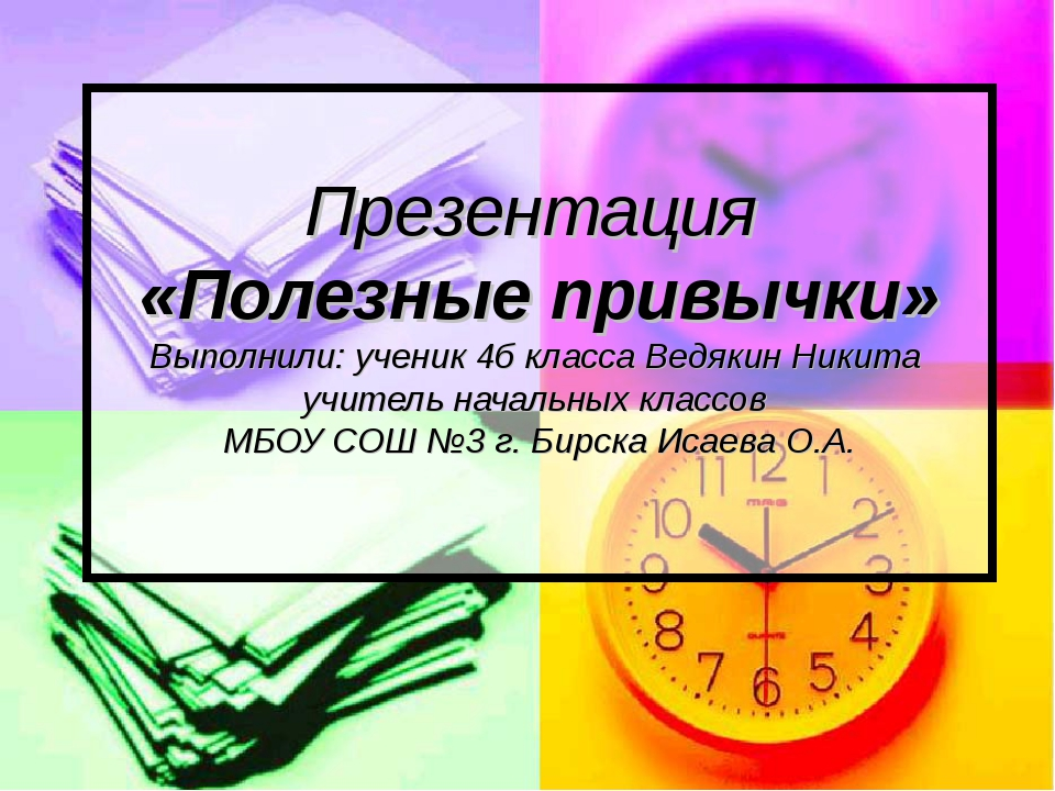 Презентация «Полезные привычки» Выполнили: ученик 4б класса Ведякин Никита уч...
