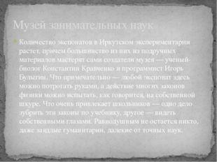 Количество экспонатов в Иркутском экспериментарии растет, причем большинство